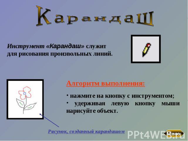 КарандашИнструмент «Карандаш» служит для рисования произвольных линий. Алгоритм выполнения: нажмите на кнопку с инструментом; удерживая левую кнопку мыши нарисуйте объект.