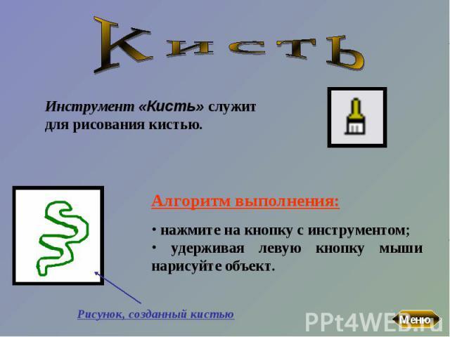 КистьИнструмент «Кисть» служит для рисования кистью. Алгоритм выполнения: нажмите на кнопку с инструментом; удерживая левую кнопку мыши нарисуйте объект.