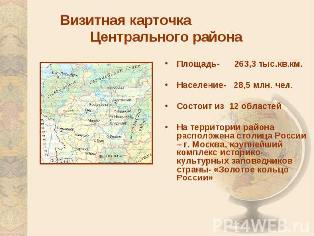 Визитная карточка Центрального районаПлощадь- 263,3 тыс.кв.км. Население- 28,5 млн. чел. Состоит из 12 областейНа территории района расположена столица России – г. Москва, крупнейший комплекс историко-культурных заповедников страны- «Золотое кольцо …