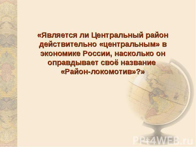 «Является ли Центральный район действительно «центральным» в экономике России, насколько он оправдывает своё название «Район-локомотив»?»