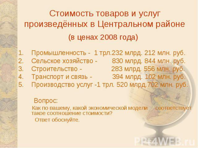 Стоимость товаров и услуг произведённых в Центральном районе(в ценах 2008 года) Промышленность - 1 трл.232 млрд. 212 млн. руб.Сельское хозяйство - 830 млрд. 844 млн. руб.Строительство - 283 млрд. 556 млн. руб.Транспорт и связь - 394 млрд. 102 млн. р…