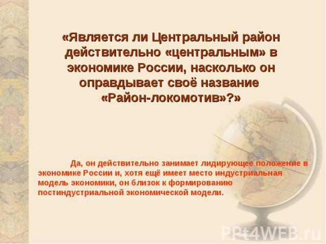 «Является ли Центральный район действительно «центральным» в экономике России, насколько он оправдывает своё название «Район-локомотив»?» Да, он действительно занимает лидирующее положение в экономике России и, хотя ещё имеет место индустриальная мо…