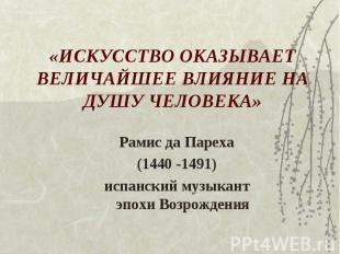 «ИСКУССТВО ОКАЗЫВАЕТ ВЕЛИЧАЙШЕЕ ВЛИЯНИЕ НА ДУШУ ЧЕЛОВЕКА» Рамис да Пареха(1440 -