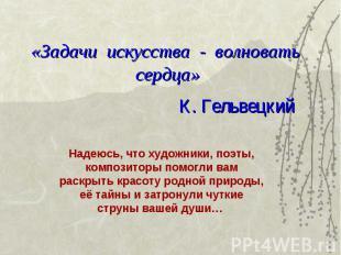 «Задачи искусства - волновать сердца» К. Гельвецкий Надеюсь, что художники, поэт