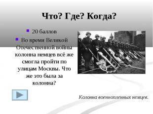 Что? Где? Когда?20 балловВо время Великой Отечественной войны колонна немцев всё