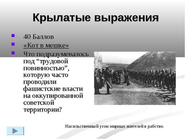 """Крылатые выражения40 Баллов «Кот в мешке»Что подразумевалось под """"трудовой повинностью"""", которую часто проводили фашистские власти на оккупированной советской территории? Насильственный угон мирных жителей в рабство."""