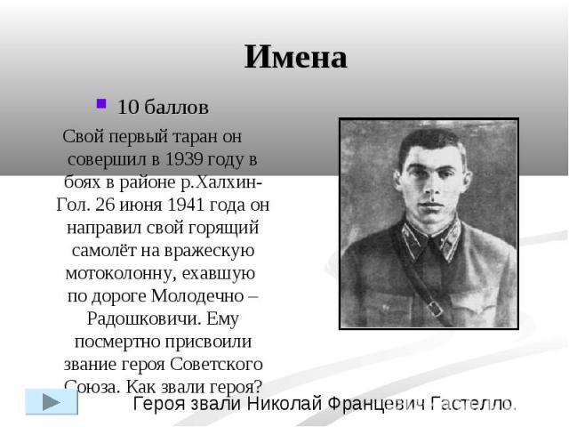 Имена10 балловСвой первый таран он совершил в 1939 году в боях в районе р.Халхин-Гол. 26 июня 1941 года он направил свой горящий самолёт на вражескую мотоколонну, ехавшую по дороге Молодечно – Радошковичи. Ему посмертно присвоили звание героя Советс…