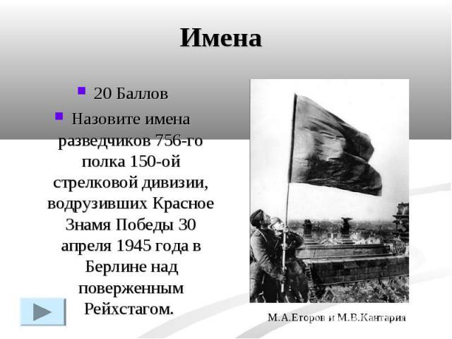 Имена20 БалловНазовите имена разведчиков 756-го полка 150-ой стрелковой дивизии, водрузивших Красное Знамя Победы 30 апреля 1945 года в Берлине над поверженным Рейхстагом.