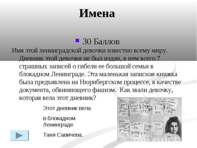 Имена30 Баллов Имя этой ленинградской девочки известно всему миру. Дневник этой девочки не был издан, в нем всего 7 страшных записей о гибели ее большой семьи в блокадном Ленинграде. Эта маленькая записная книжка была предъявлена на Нюрнбергском про…
