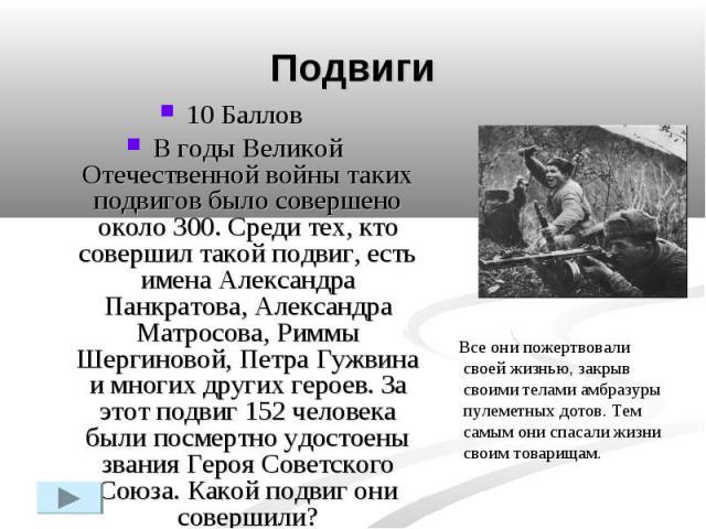 Подвиги10 Баллов В годы Великой Отечественной войны таких подвигов было совершено около 300. Среди тех, кто совершил такой подвиг, есть имена Александра Панкратова, Александра Матросова, Риммы Шергиновой, Петра Гужвина и многих других героев. За это…
