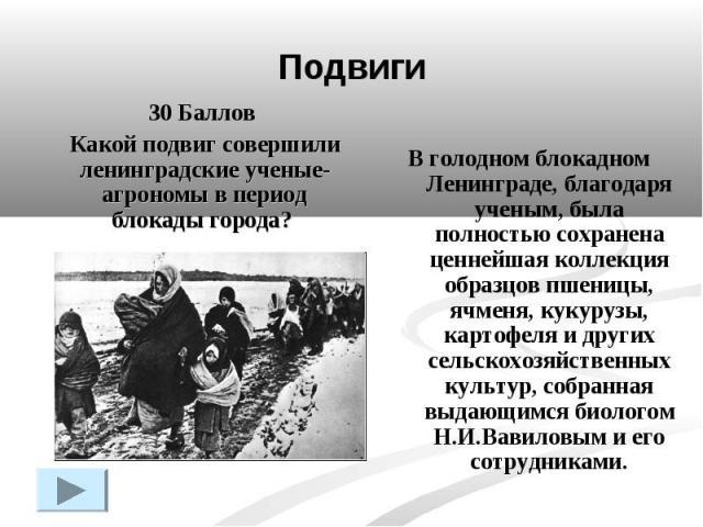 Подвиги30 Баллов Какой подвиг совершили ленинградские ученые-агрономы в период блокады города? В голодном блокадном Ленинграде, благодаря ученым, была полностью сохранена ценнейшая коллекция образцов пшеницы, ячменя, кукурузы, картофеля и других сел…