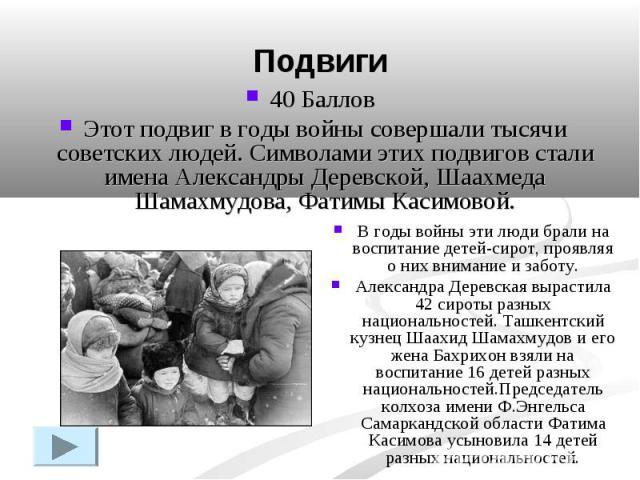 Подвиги40 Баллов Этот подвиг в годы войны совершали тысячи советских людей. Символами этих подвигов стали имена Александры Деревской, Шаахмеда Шамахмудова, Фатимы Касимовой.В годы войны эти люди брали на воспитание детей-сирот, проявляя о них вниман…