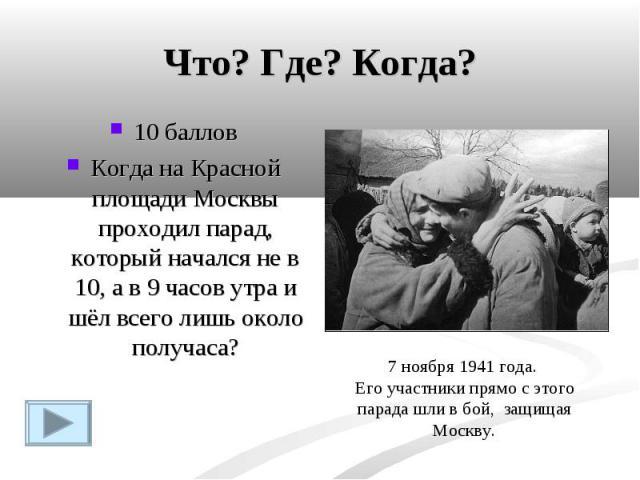Что? Где? Когда?10 балловКогда на Красной площади Москвы проходил парад, который начался не в 10, а в 9 часов утра и шёл всего лишь около получаса?7 ноября 1941 года. Его участники прямо с этого парада шли в бой, защищая Москву.