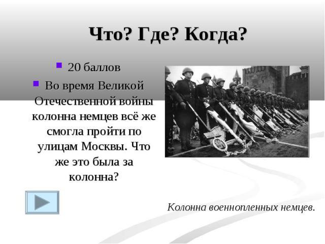 Что? Где? Когда?20 балловВо время Великой Отечественной войны колонна немцев всё же смогла пройти по улицам Москвы. Что же это была за колонна?Колонна военнопленных немцев.
