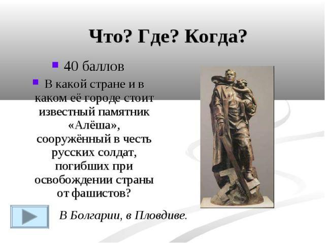 Что? Где? Когда?40 балловВ какой стране и в каком её городе стоит известный памятник «Алёша», сооружённый в честь русских солдат, погибших при освобождении страны от фашистов?В Болгарии, в Пловдиве.