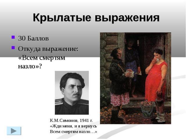 Крылатые выражения30 Баллов Откуда выражение: «Всем смертям назло»?К.М.Симонов, 1941 г.«Жди меня, и я вернусьВсем смертям назло…»