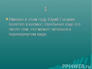 1Именно в этом году Юрий Гагарин полетел в космос. Необычно еще это число тем, ч