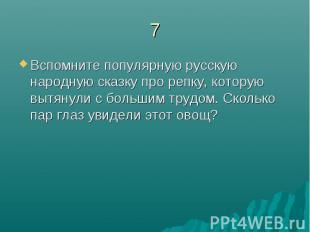 7Вспомните популярную русскую народную сказку про репку, которую вытянули с боль