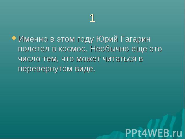 1Именно в этом году Юрий Гагарин полетел в космос. Необычно еще это число тем, что может читаться в перевернутом виде.