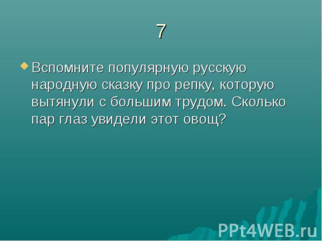 7Вспомните популярную русскую народную сказку про репку, которую вытянули с большим трудом. Сколько пар глаз увидели этот овощ?