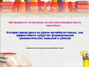 МОУ ЧСШ № 1 Self-education is, I firmly believe ,the only kind of education ther