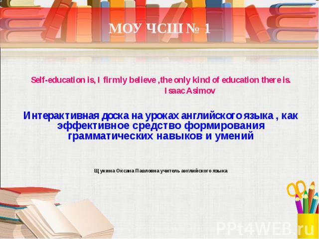 МОУ ЧСШ № 1 Self-education is, I firmly believe ,the only kind of education there is. Isaac Asimov Интерактивная доска на уроках английского языка , как эффективное средство формирования грамматических навыков и умений Щукина Оксана Павловна учитель…