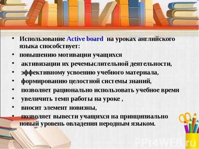 Использование Active board на уроках английского языка способствует: повышению мотивации учащихся активизации их речемыслительной деятельности, эффективному усвоению учебного материала, формированию целостной системы знаний, позволяет рационально ис…