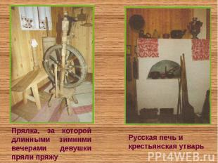 Прялка, за которой длинными зимними вечерами девушки пряли пряжуРусская печь и к