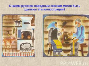 К каким русским народным сказкам могли быть сделаны эти иллюстрации?