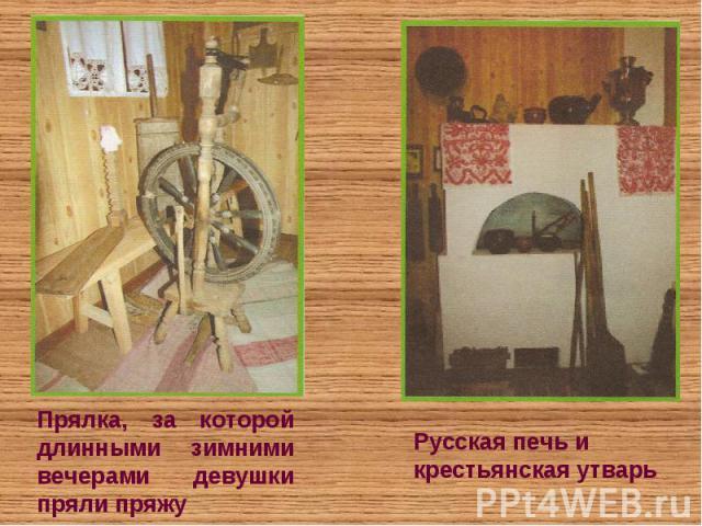 Прялка, за которой длинными зимними вечерами девушки пряли пряжуРусская печь и крестьянская утварь