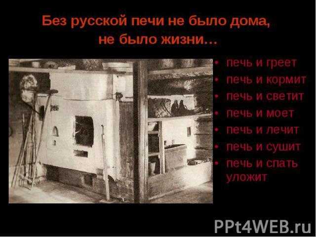 Без русской печи не было дома, не было жизни… печь и греетпечь и кормитпечь и светитпечь и моетпечь и лечитпечь и сушитпечь и спать уложит