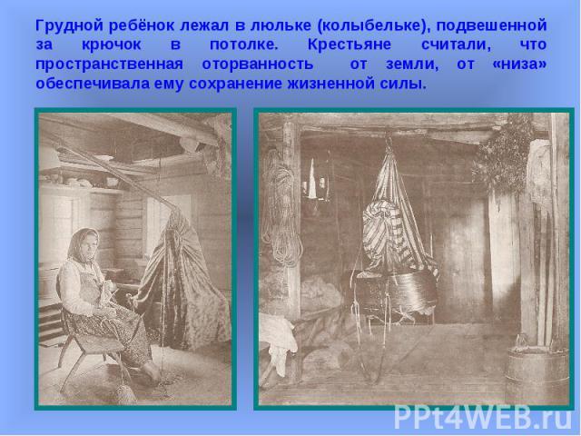 Грудной ребёнок лежал в люльке (колыбельке), подвешенной за крючок в потолке. Крестьяне считали, что пространственная оторванность от земли, от «низа» обеспечивала ему сохранение жизненной силы.