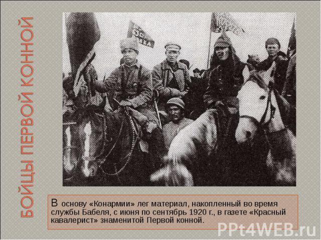Бойцы первой конной В основу «Конармии» лег материал, накопленный во время службы Бабеля, с июня по сентябрь 1920 г., в газете «Красный кавалерист» знаменитой Первой конной.
