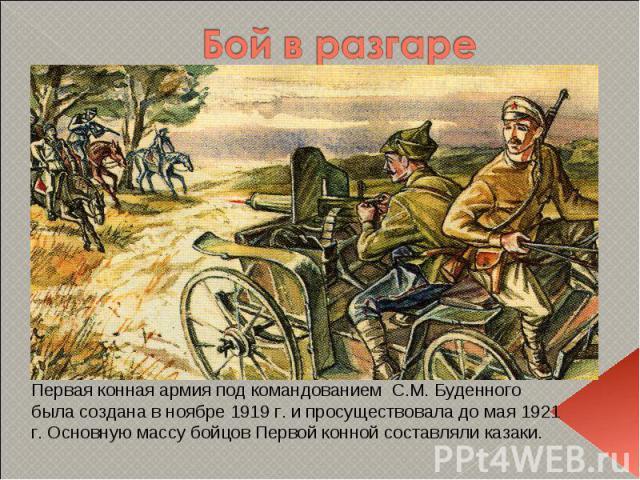 Бой в разгаре Первая конная армия под командованием С.М. Буденного была создана в ноябре 1919 г. и просуществовала до мая 1921 г. Основную массу бойцов Первой конной составляли казаки.