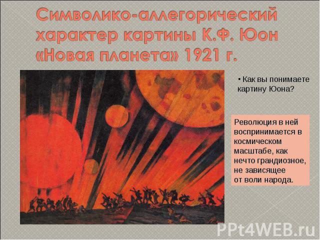 Символико-аллегорический характер картины К.Ф. Юон «Новая планета» 1921 г. Как вы понимаете картину Юона?Революция в нейвоспринимается вкосмическом масштабе, какнечто грандиозное,не зависящееот воли народа.