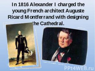 In 1816 Alexander I charged the young French architect Auguste Ricard Montferran
