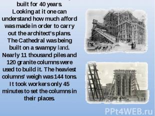 The cathedral was being built for 40 years.Looking at it one can understand how