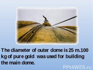 The diameter of outer dome is 25 m.100 kg of pure gold was used for building the