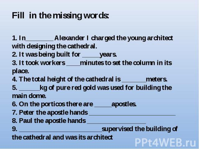 Fill in the missing words:1. In________ Alexander I charged the young architect with designing the cathedral.2. It was being built for _____years.3. It took workers ____minutes to set the column in its place.4. The total height of the cathedral is _…