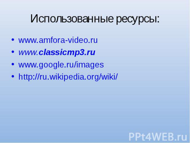 Использованные ресурсы: www.amfora-video.ruwww.classicmp3.ruwww.google.ru/imageshttp://ru.wikipedia.org/wiki/