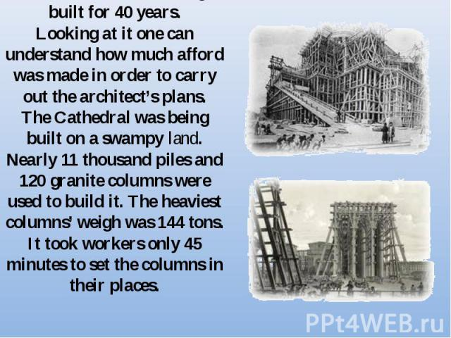 The cathedral was being built for 40 years.Looking at it one can understand how much afford was made in order to carry out the architect's plans.The Cathedral was being built on a swampy land. Nearly 11 thousand piles and 120 granite columns were us…