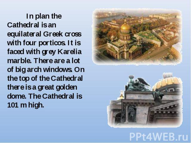 In plan the Cathedral is an equilateral Greek cross with four porticos. It is faced with grey Karelia marble. There are a lot of big arch windows. On the top of the Cathedral there is a great golden dome. The Cathedral is 101 m high.