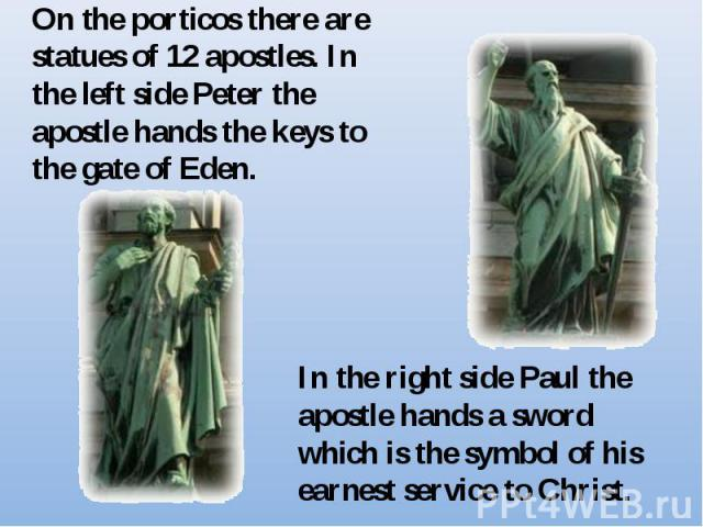 On the porticos there are statues of 12 apostles. In the left side Peter the apostle hands the keys to the gate of Eden.In the right side Paul the apostle hands a sword which is the symbol of his earnest service to Christ.