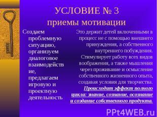 УСЛОВИЕ № 3 приемы мотивации Создаем проблемную ситуацию, организуем диалоговое