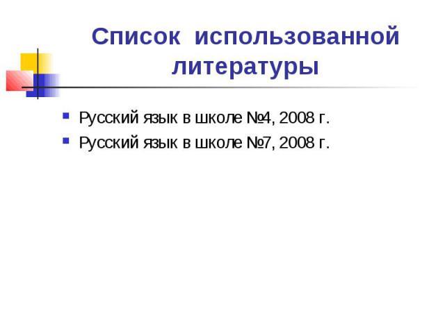 Список использованной литературы Русский язык в школе №4, 2008 г.Русский язык в школе №7, 2008 г.