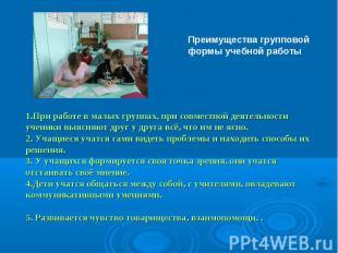Преимущества групповой формы учебной работы  1.При работе в малых группах, при