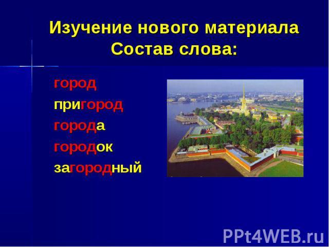 Изучение нового материалаСостав слова:городпригородгородагородокзагородный