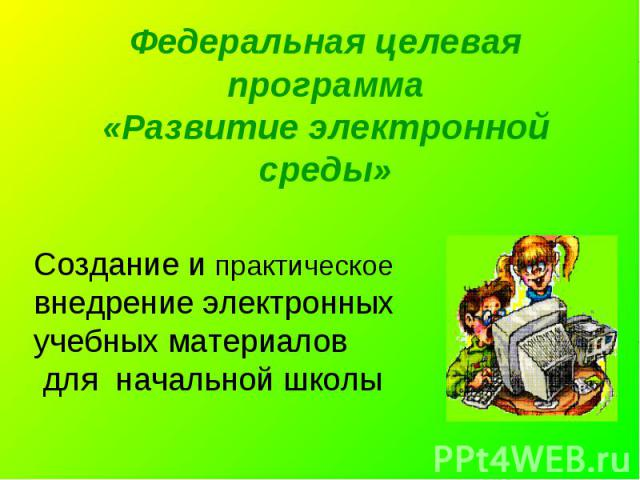 Федеральная целевая программа«Развитие электронной среды» Создание и практическое внедрение электронных учебных материалов для начальной школы