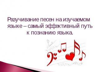 Разучивание песен на изучаемом языке – самый эффективный путь к познанию языка.