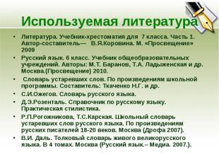 Используемая литератураЛитература. Учебник-хрестоматия для 7 класса. Часть 1. Ав